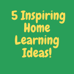 5 Inspiring Home Learning Ideas
